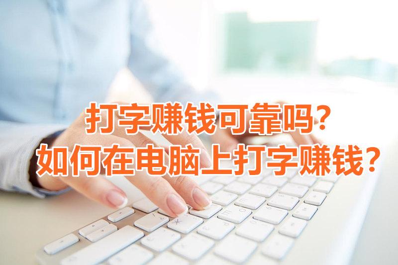 打字赚钱可靠吗?如何在电脑上打字赚钱?